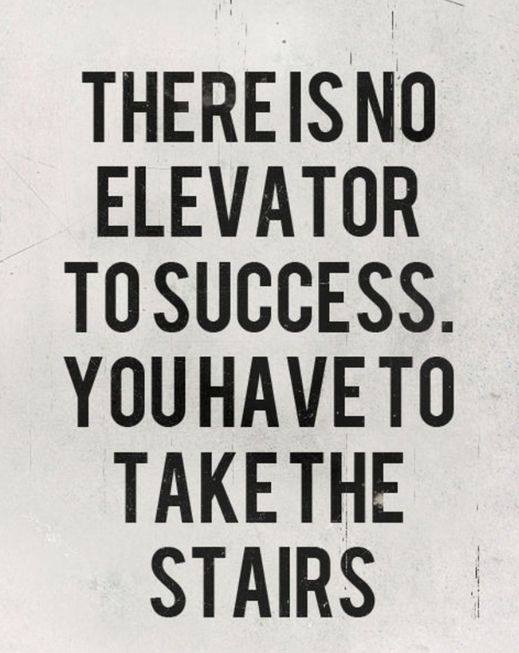 There is no elevator to success.